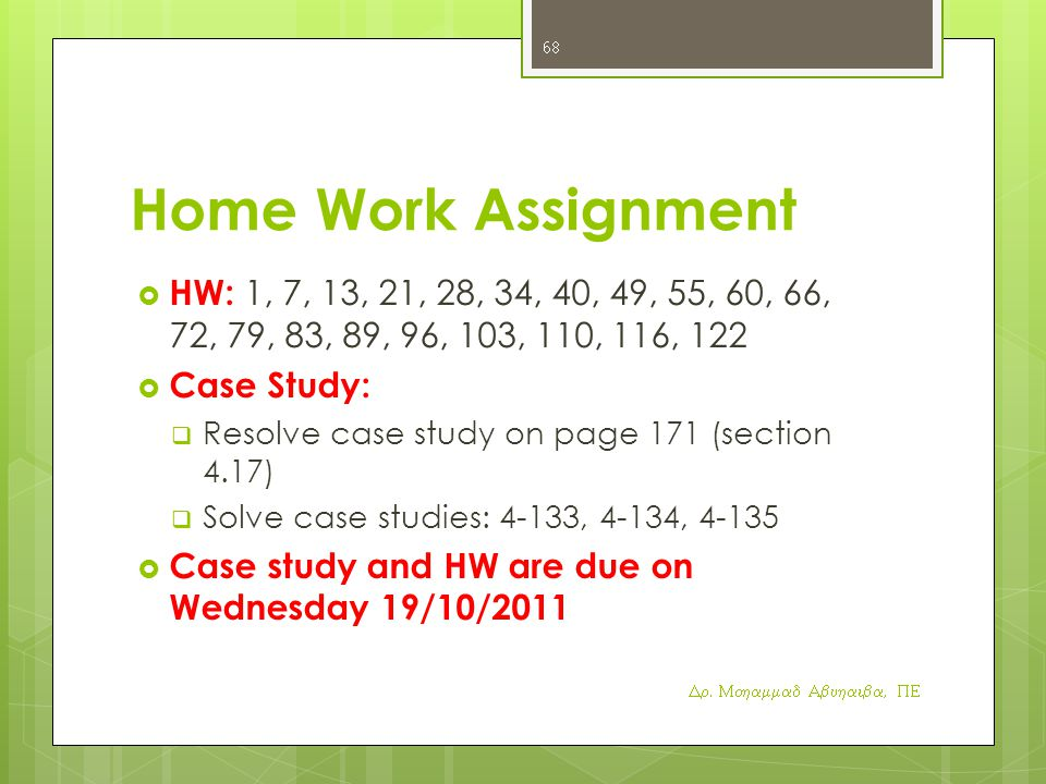Home Work Assignment  HW: 1, 7, 13, 21, 28, 34, 40, 49, 55, 60, 66, 72, 79, 83, 89, 96, 103, 110, 116, 122  Case Study:  Resolve case study on page 171 (section 4.17)  Solve case studies: 4-133, 4-134, 4-135  Case study and HW are due on Wednesday 19/10/2011 Dr.