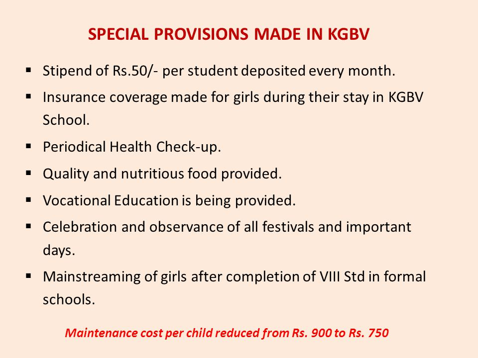  Stipend of Rs.50/- per student deposited every month.  Insurance coverage made for girls during their stay in KGBV School.  Periodical Health Chec
