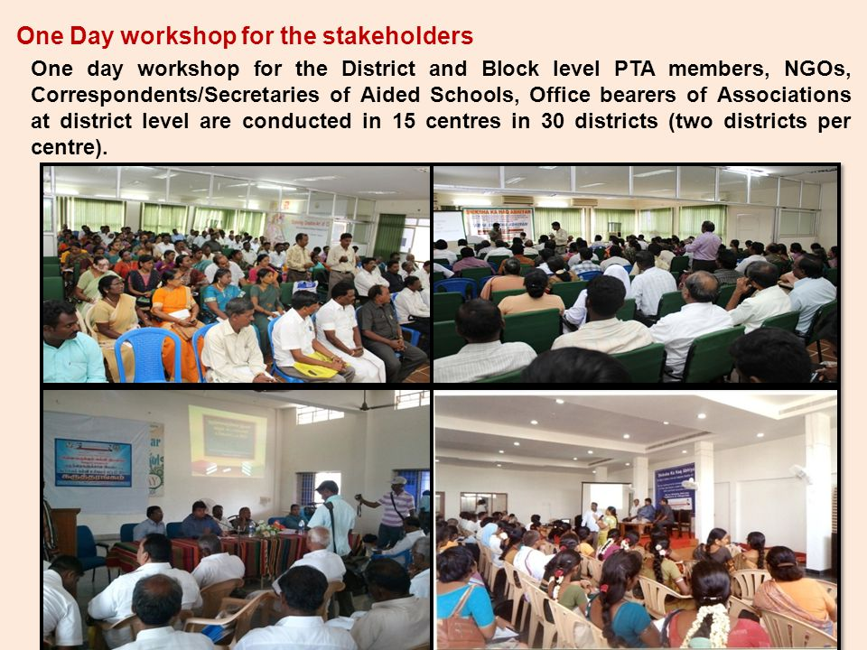 One Day workshop for the stakeholders One day workshop for the District and Block level PTA members, NGOs, Correspondents/Secretaries of Aided Schools