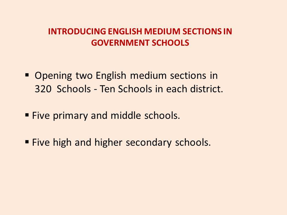 INTRODUCING ENGLISH MEDIUM SECTIONS IN GOVERNMENT SCHOOLS  Opening two English medium sections in 320 Schools - Ten Schools in each district.  Five