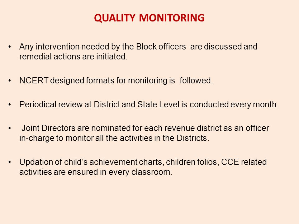 QUALITY MONITORING Any intervention needed by the Block officers are discussed and remedial actions are initiated. NCERT designed formats for monitori