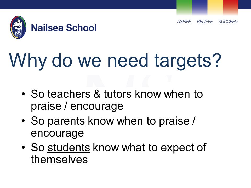 Why do we need targets? So teachers & tutors know when to praise / encourage So parents know when to praise / encourage So students know what to expec