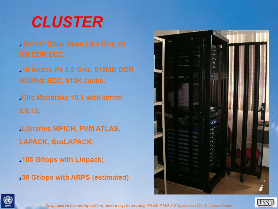 Symposium on Nowcasting and Very Short Range Forecasting WWRP-WMO, 5-9 September 2005, Toulouse, France CLUSTER Server (Dual Xeon ) 3.4 Ghz, 01 GB DDR ECC; 16 Nodes P4 3.6 GHz, 512MB DDR 400MHz ECC, 512K cache; Clic Mandrake 10.1 with kernel 2.6.12; Libraries MPICH, PVM ATLAS, LAPACK, ScaLAPACK; 105 Gflops with Linpack; 38 Gflops with ARPS (estimated)