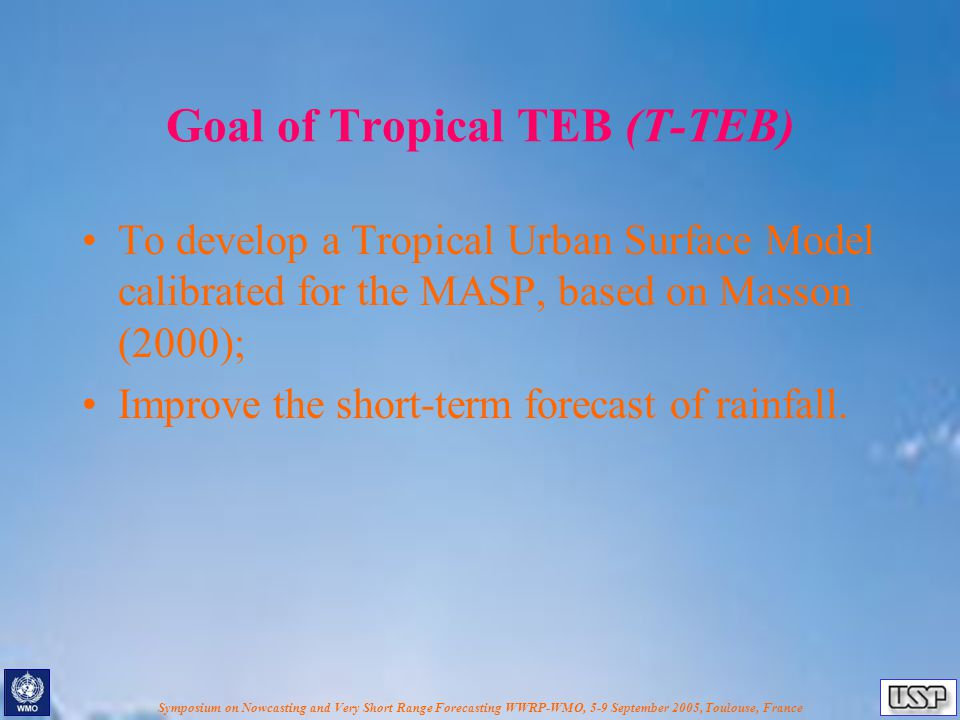 Symposium on Nowcasting and Very Short Range Forecasting WWRP-WMO, 5-9 September 2005, Toulouse, France Goal of Tropical TEB (T-TEB) To develop a Tropical Urban Surface Model calibrated for the MASP, based on Masson (2000); Improve the short-term forecast of rainfall.