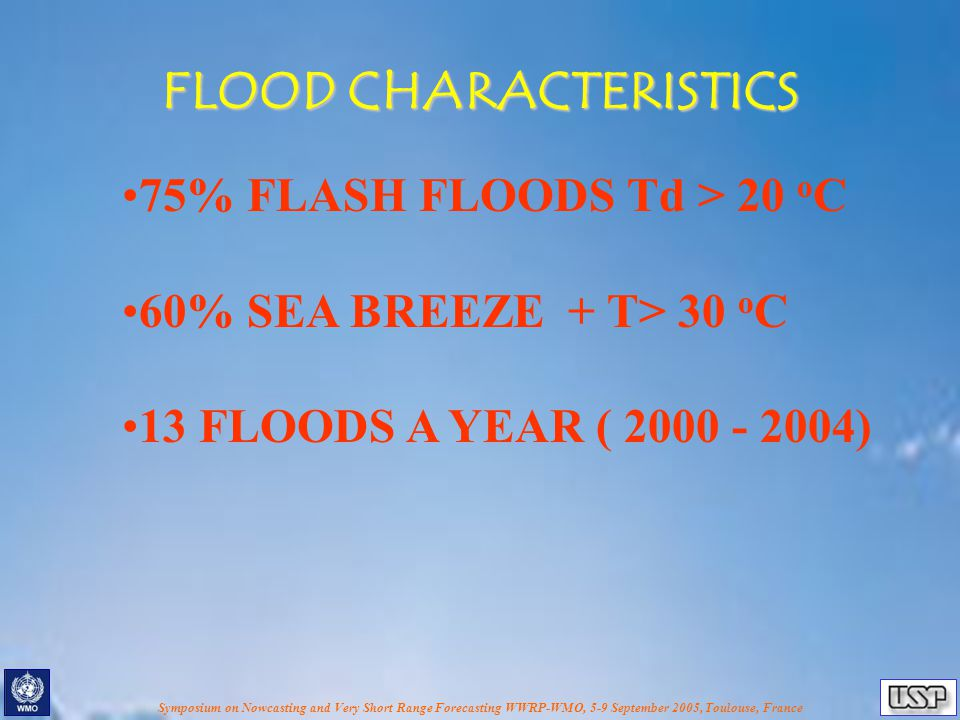 Symposium on Nowcasting and Very Short Range Forecasting WWRP-WMO, 5-9 September 2005, Toulouse, France FLOOD CHARACTERISTICS 75% FLASH FLOODS Td > 20 o C 60% SEA BREEZE + T> 30 o C 13 FLOODS A YEAR ( 2000 - 2004)