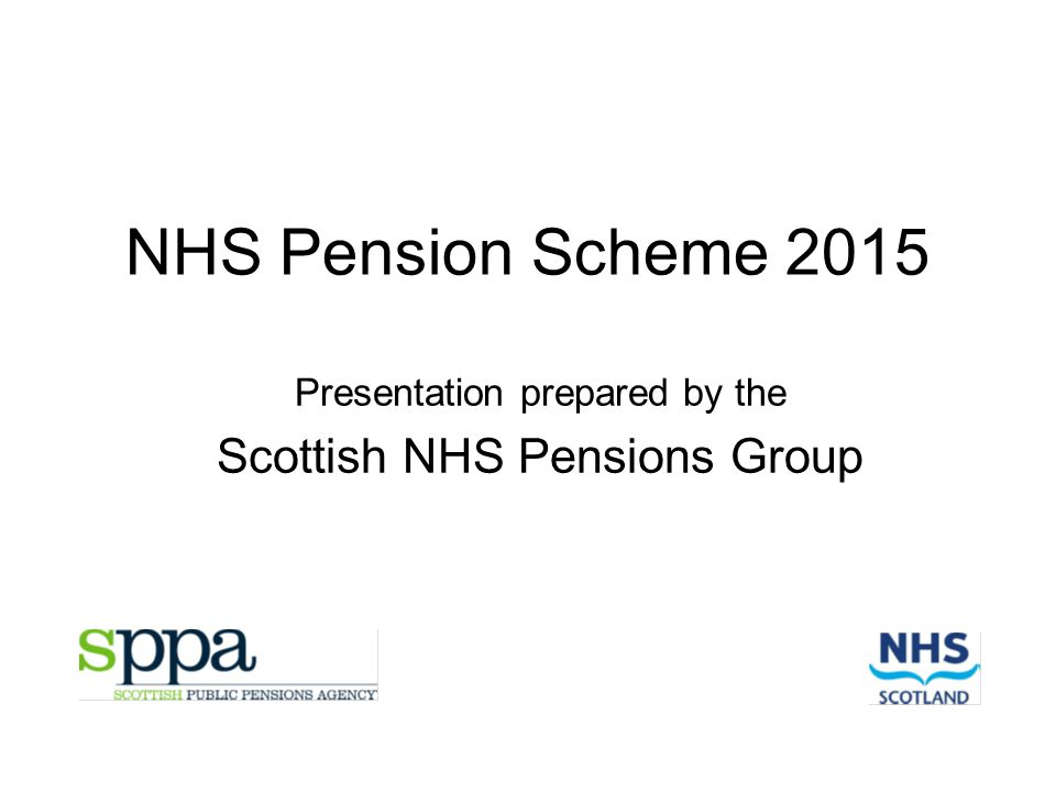 NHS Pension Scheme 2015 Presentation prepared by the Scottish NHS Pensions Group