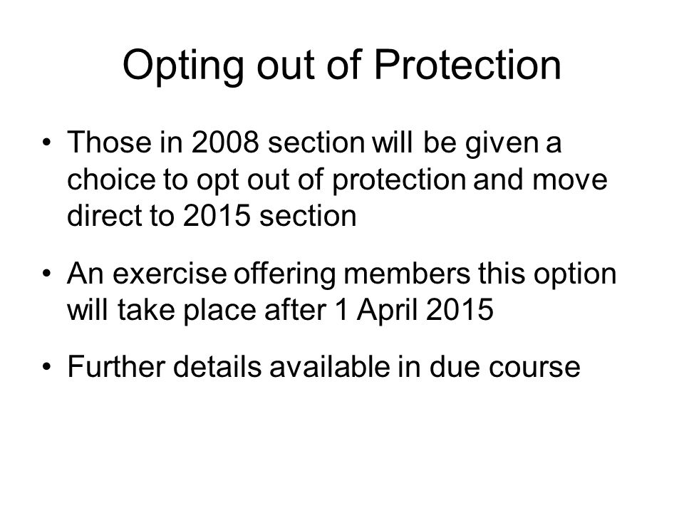 Opting out of Protection Those in 2008 section will be given a choice to opt out of protection and move direct to 2015 section An exercise offering me