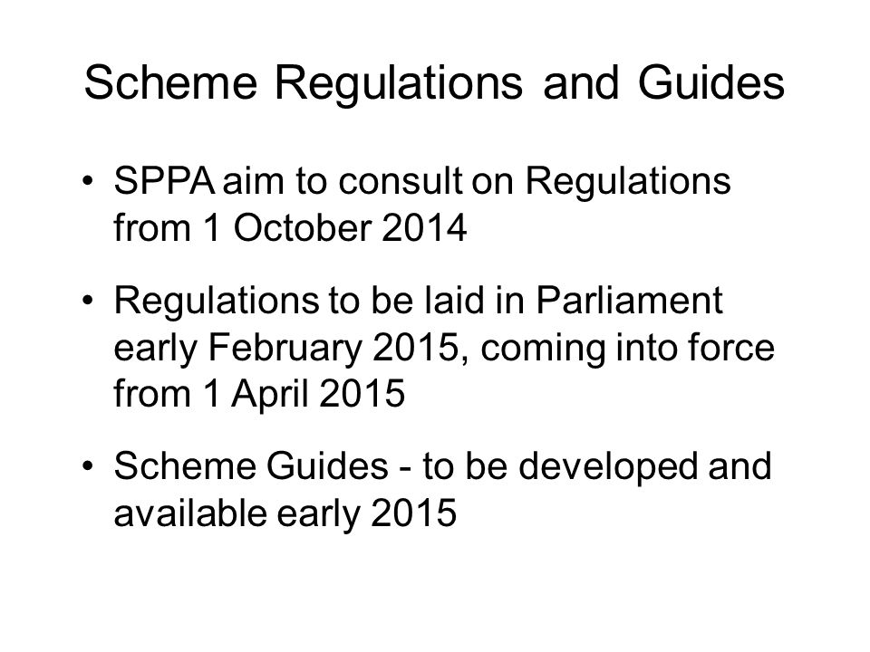 Scheme Regulations and Guides SPPA aim to consult on Regulations from 1 October 2014 Regulations to be laid in Parliament early February 2015, coming into force from 1 April 2015 Scheme Guides - to be developed and available early 2015