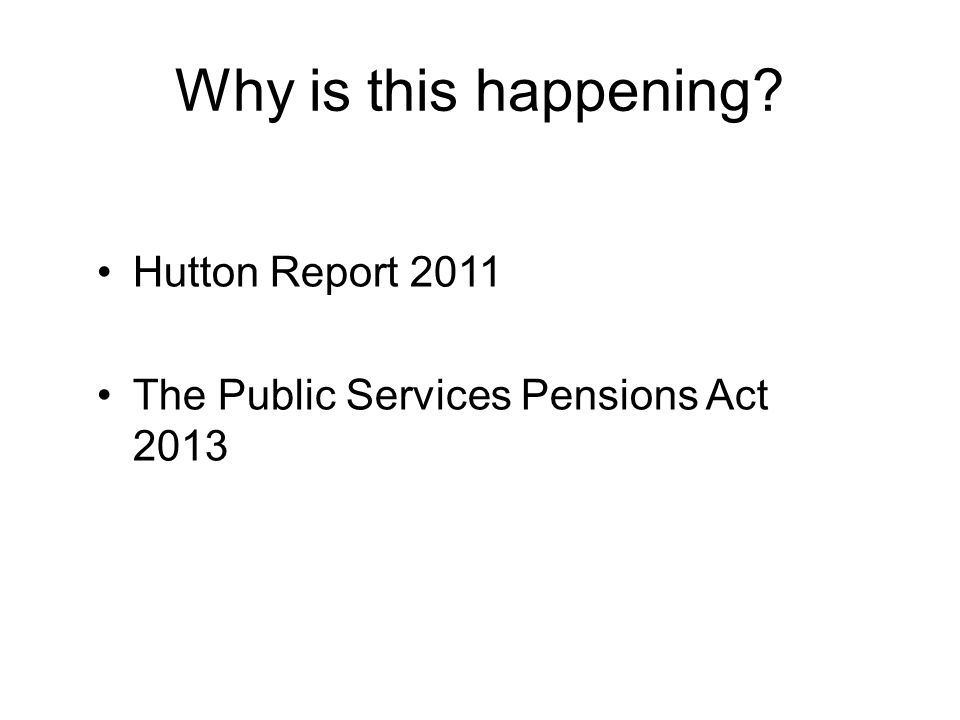 Why is this happening Hutton Report 2011 The Public Services Pensions Act 2013