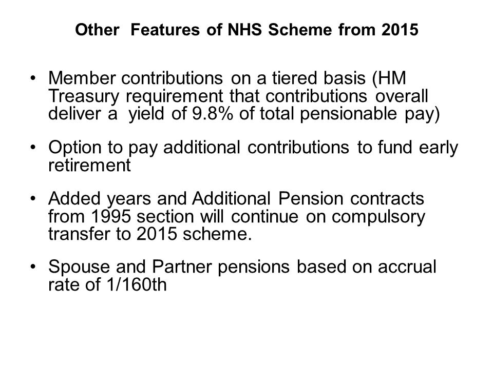 Other Features of NHS Scheme from 2015 Member contributions on a tiered basis (HM Treasury requirement that contributions overall deliver a yield of 9.8% of total pensionable pay) Option to pay additional contributions to fund early retirement Added years and Additional Pension contracts from 1995 section will continue on compulsory transfer to 2015 scheme.