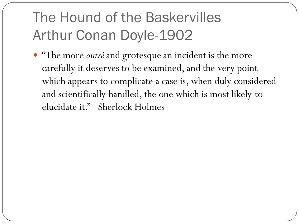 "The Hound of the Baskervilles Arthur Conan Doyle-1902 ""The more outré and grotesque an incident is the more carefully it deserves to be examined, and"