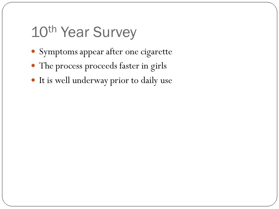 10 th Year Survey Symptoms appear after one cigarette The process proceeds faster in girls It is well underway prior to daily use