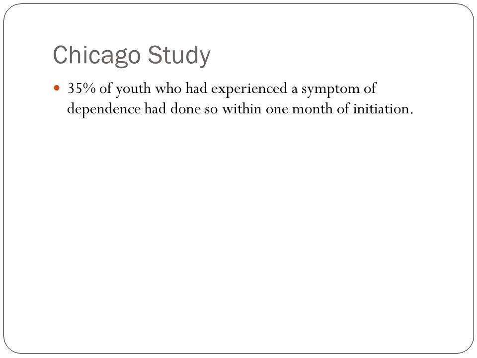 Chicago Study 35% of youth who had experienced a symptom of dependence had done so within one month of initiation.