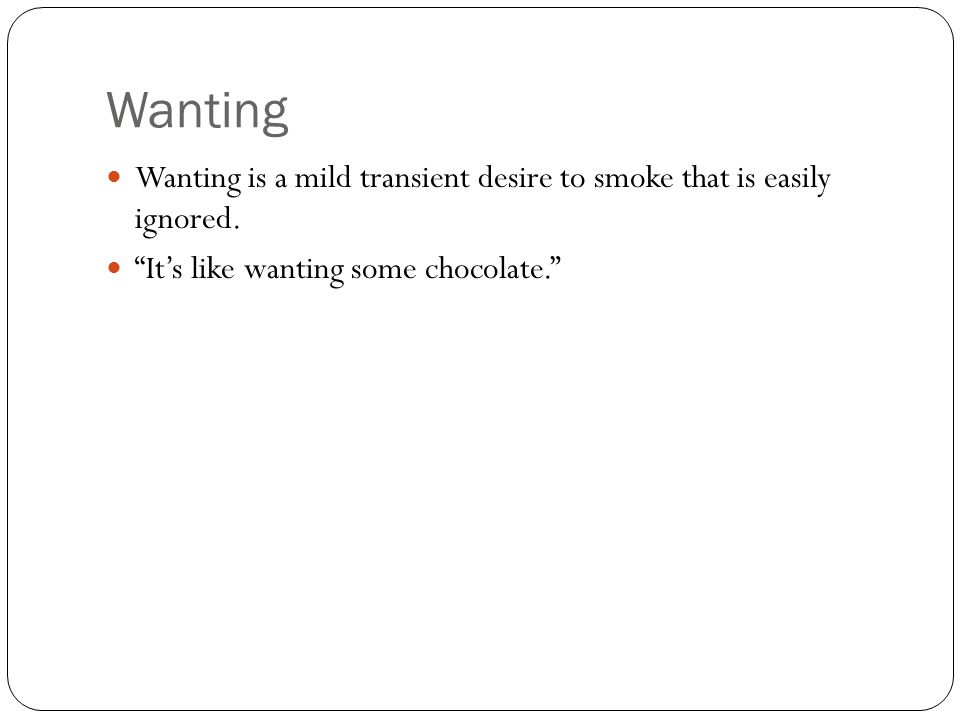 "Wanting Wanting is a mild transient desire to smoke that is easily ignored. ""It's like wanting some chocolate."""