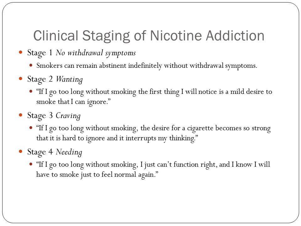 Clinical Staging of Nicotine Addiction Stage 1 No withdrawal symptoms Smokers can remain abstinent indefinitely without withdrawal symptoms. Stage 2 W
