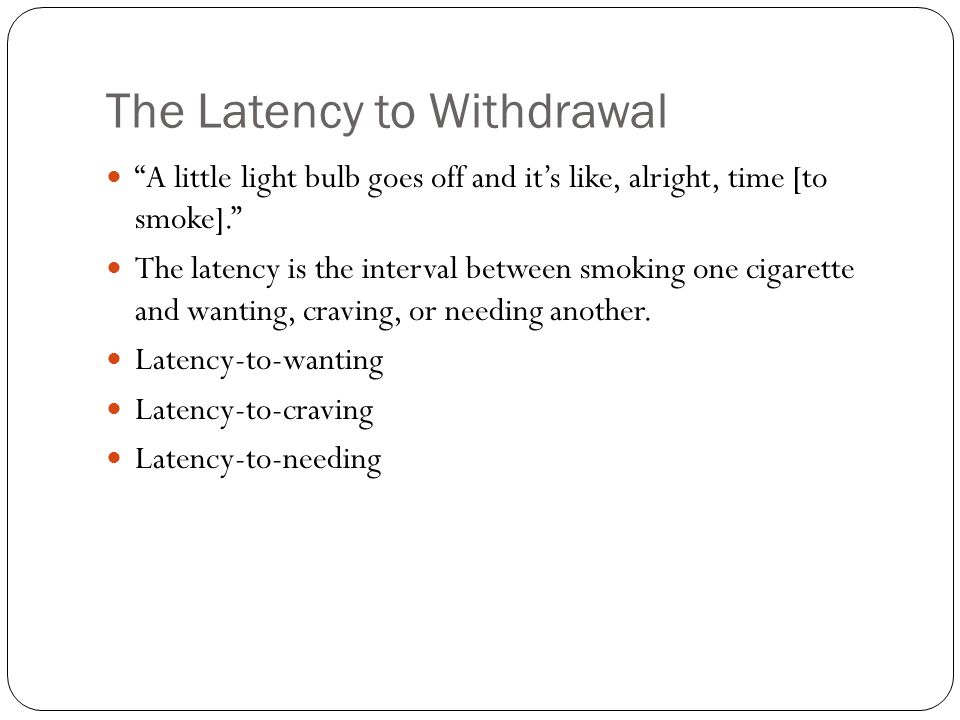 "The Latency to Withdrawal ""A little light bulb goes off and it's like, alright, time [to smoke]."" The latency is the interval between smoking one ciga"