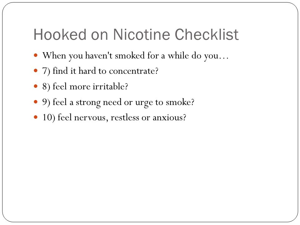 Hooked on Nicotine Checklist When you haven't smoked for a while do you… 7) find it hard to concentrate? 8) feel more irritable? 9) feel a strong need