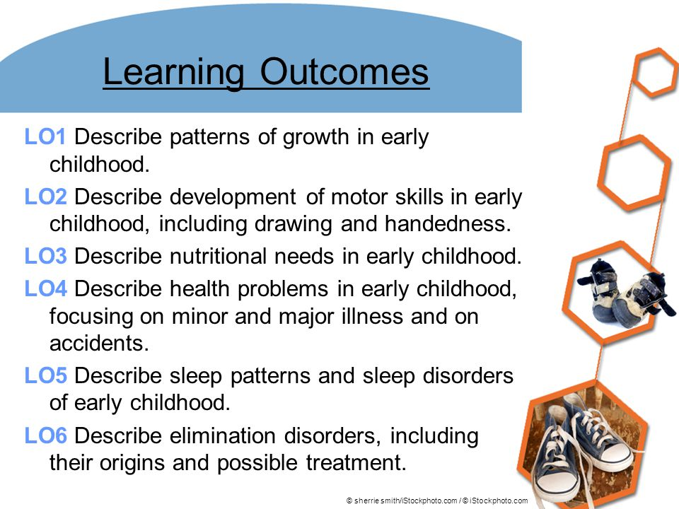 Learning Outcomes LO1 Describe patterns of growth in early childhood. LO2 Describe development of motor skills in early childhood, including drawing a