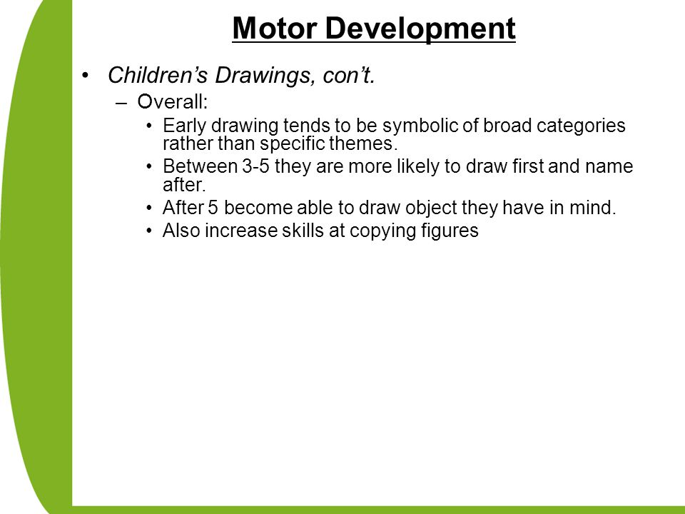 Motor Development Children's Drawings, con't. –Overall: Early drawing tends to be symbolic of broad categories rather than specific themes. Between 3-