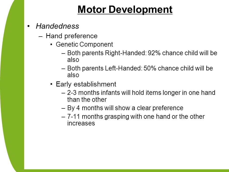 Motor Development Handedness –Hand preference Genetic Component –Both parents Right-Handed: 92% chance child will be also –Both parents Left-Handed: 5