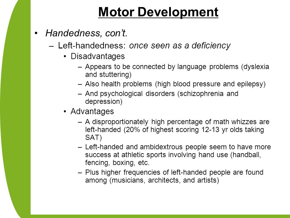 Motor Development Handedness, con't. –Left-handedness: once seen as a deficiency Disadvantages –Appears to be connected by language problems (dyslexia