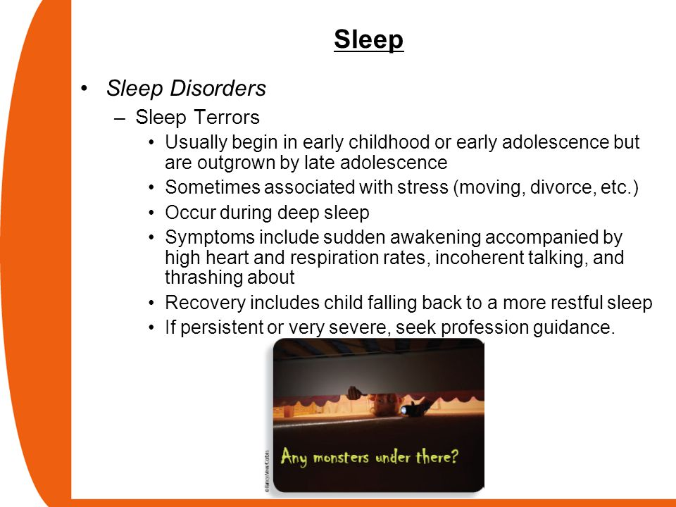 Sleep Sleep Disorders –Sleep Terrors Usually begin in early childhood or early adolescence but are outgrown by late adolescence Sometimes associated w