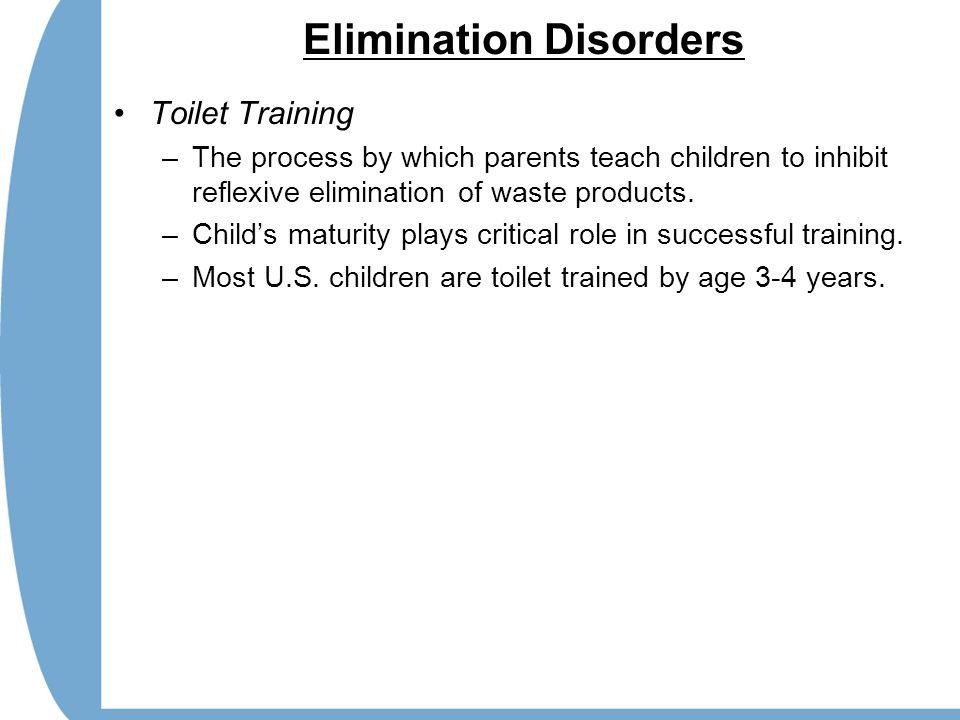 Elimination Disorders Toilet Training –The process by which parents teach children to inhibit reflexive elimination of waste products. –Child's maturi