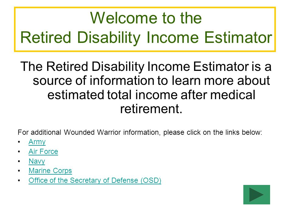 DISCLAIMERS The Retired Disability Income Estimator is only an estimator and should therefore only be used as a method to learn more about calculating total projected monthly disability income.