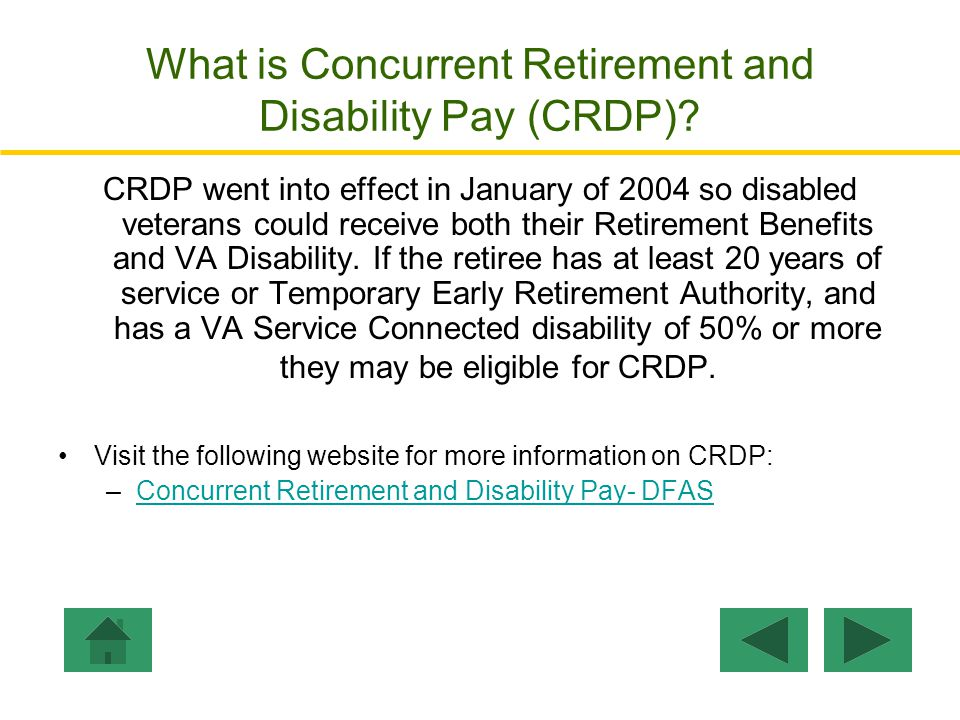 Step 5: Total Monthly Pay: The Total Monthly Pay is the sum of retired disability compensations VA Pay + *Retired Pay + CRSC (VA Pay is Veteran with Spouse and Child + Additional Child under 18) * Retired Pay = Retired Pay YOS – VA Pay VA Pay:$ 969VA Pay Retired Pay: ($2,226 - $969) =$1,257 CRSC:$ 969 ---------- Total Monthly Compensation: $3,195 Go to CRDP Example Click Here to Enter Personal Disability Ratings.