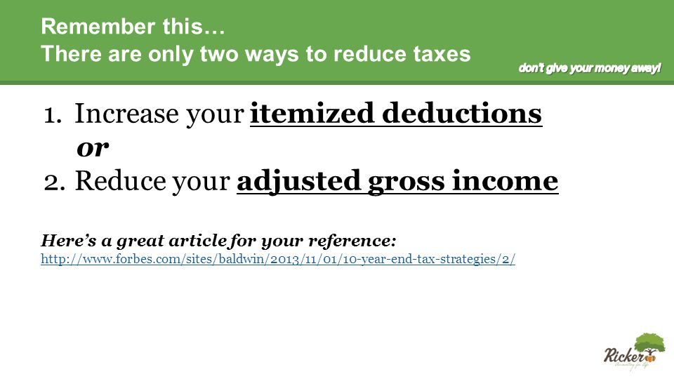 Remember this… There are only two ways to reduce taxes 1.Increase your itemized deductions or 2.Reduce your adjusted gross income Here's a great article for your reference: http://www.forbes.com/sites/baldwin/2013/11/01/10-year-end-tax-strategies/2/