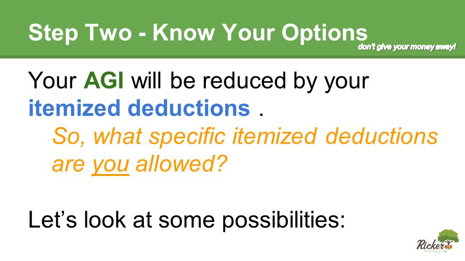 Itemized Deductions Medical Expenses – These need to be over 10% of your AGI if you are under 65 years State Income Taxes Paid or Withheld Real Estate taxes paid Sales Tax paid