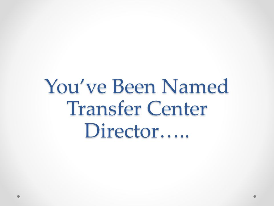 You've Been Named Transfer Center Director…..