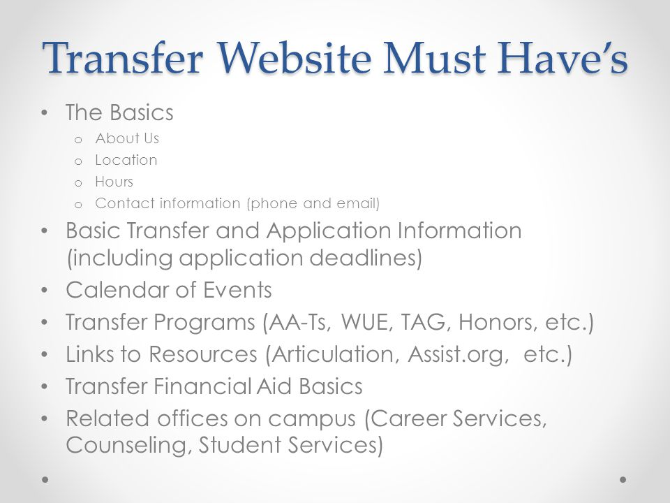 The Basics o About Us o Location o Hours o Contact information (phone and email) Basic Transfer and Application Information (including application deadlines) Calendar of Events Transfer Programs (AA-Ts, WUE, TAG, Honors, etc.) Links to Resources (Articulation, Assist.org, etc.) Transfer Financial Aid Basics Related offices on campus (Career Services, Counseling, Student Services)
