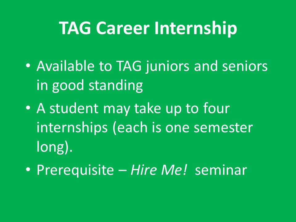 TAG Career Internship Available to TAG juniors and seniors in good standing A student may take up to four internships (each is one semester long). Pre