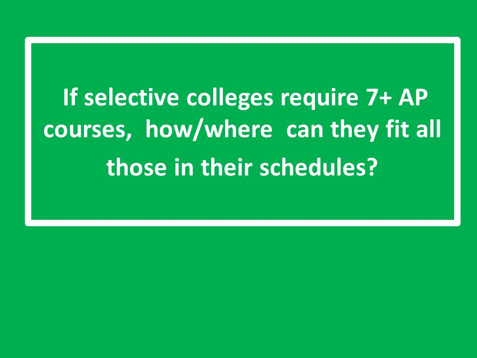 If selective colleges require 7+ AP courses, how/where can they fit all those in their schedules?