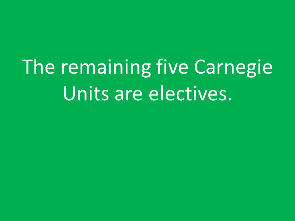 The remaining five Carnegie Units are electives.