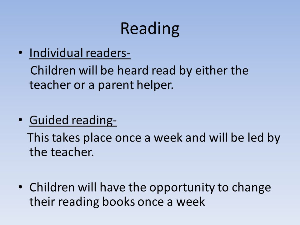 Reading Individual readers- Children will be heard read by either the teacher or a parent helper.