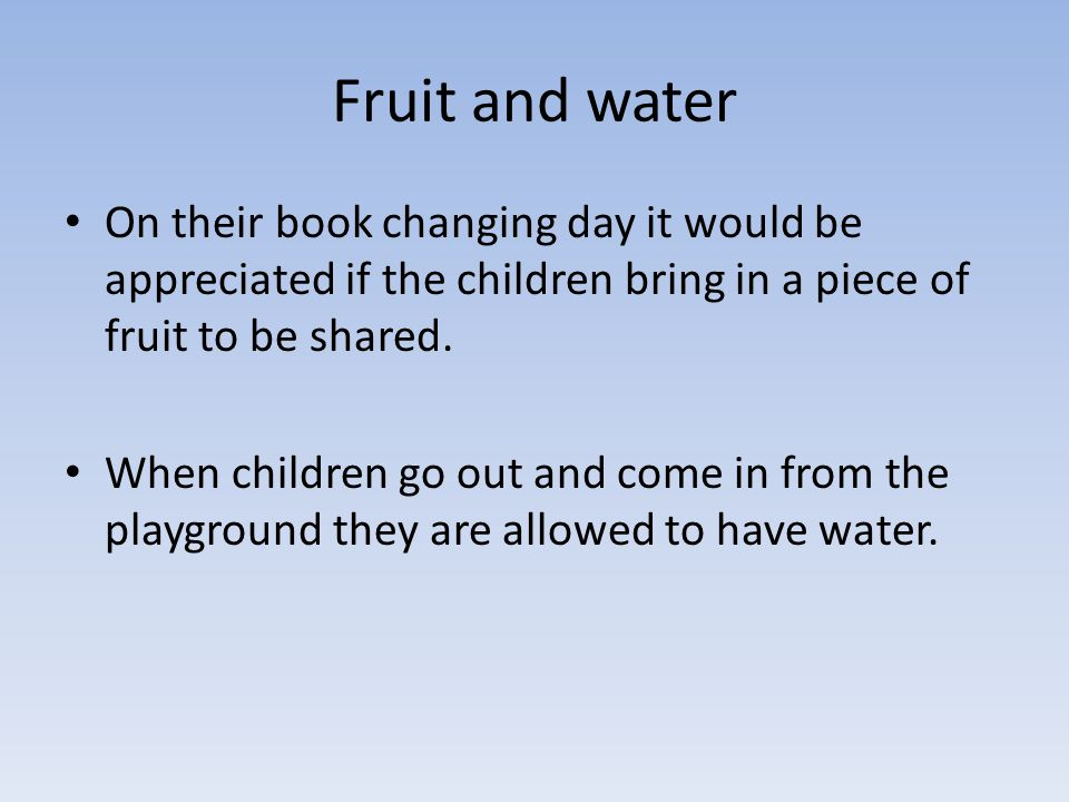 Fruit and water On their book changing day it would be appreciated if the children bring in a piece of fruit to be shared.