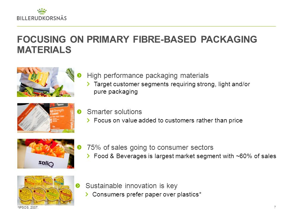 7 FOCUSING ON PRIMARY FIBRE-BASED PACKAGING MATERIALS High performance packaging materials Target customer segments requiring strong, light and/or pur