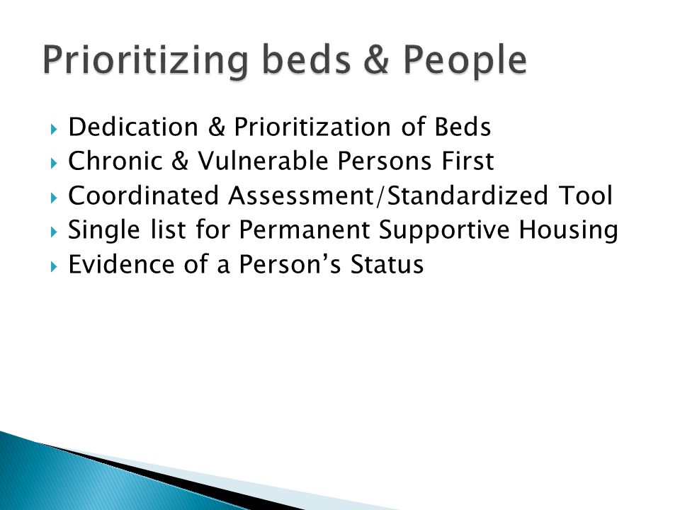  Dedication & Prioritization of Beds  Chronic & Vulnerable Persons First  Coordinated Assessment/Standardized Tool  Single list for Permanent Supportive Housing  Evidence of a Person's Status