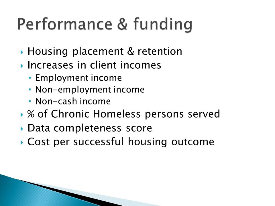  Housing placement & retention  Increases in client incomes Employment income Non-employment income Non-cash income  % of Chronic Homeless persons served  Data completeness score  Cost per successful housing outcome
