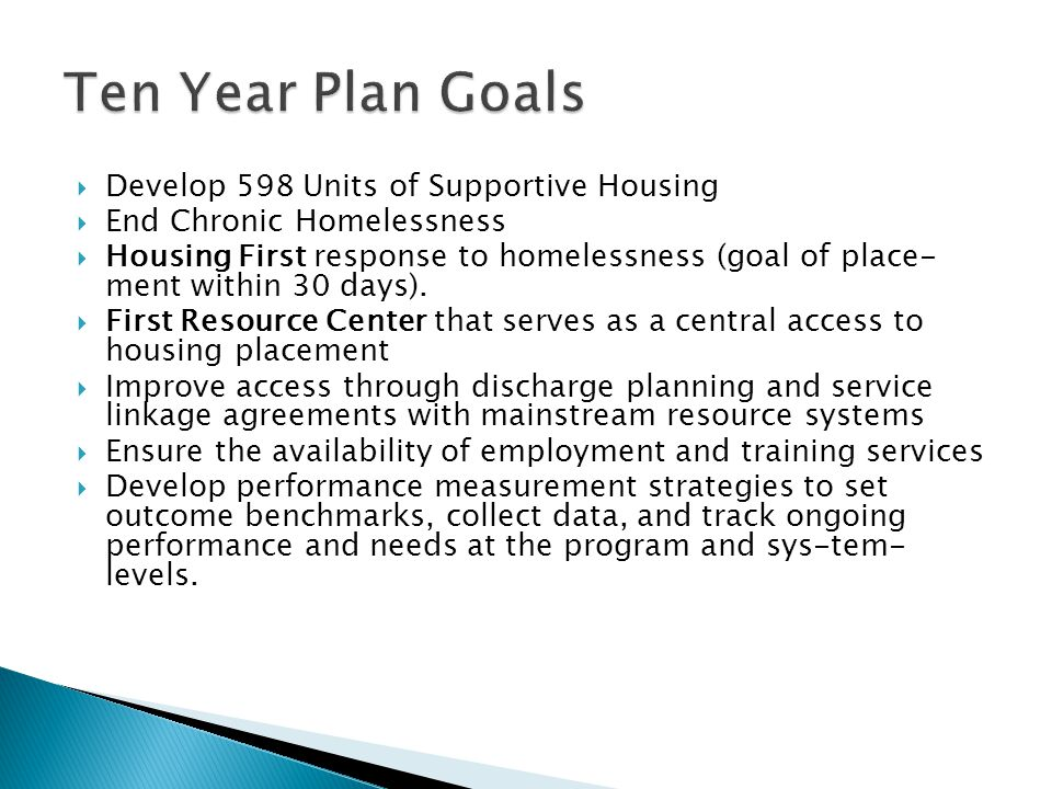  Develop 598 Units of Supportive Housing  End Chronic Homelessness  Housing First response to homelessness (goal of place­ ment within 30 days).
