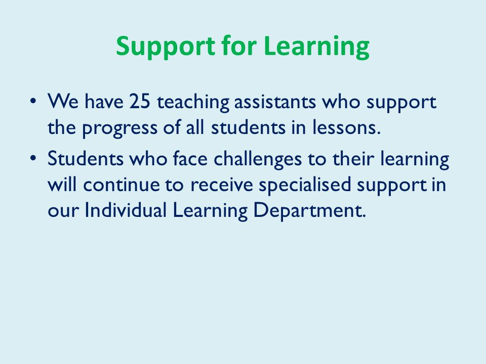 Support for Learning We have 25 teaching assistants who support the progress of all students in lessons.