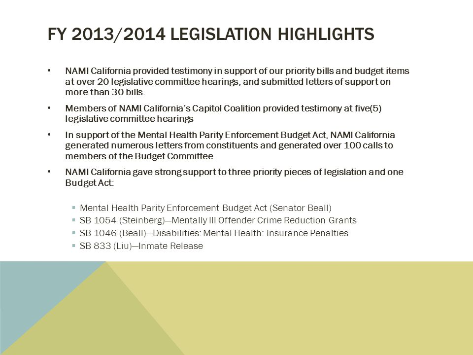 FY 2013/2014 LEGISLATION HIGHLIGHTS NAMI California provided testimony in support of our priority bills and budget items at over 20 legislative committee hearings, and submitted letters of support on more than 30 bills.