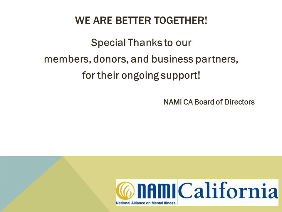 WE ARE BETTER TOGETHER! Special Thanks to our members, donors, and business partners, for their ongoing support! NAMI CA Board of Directors