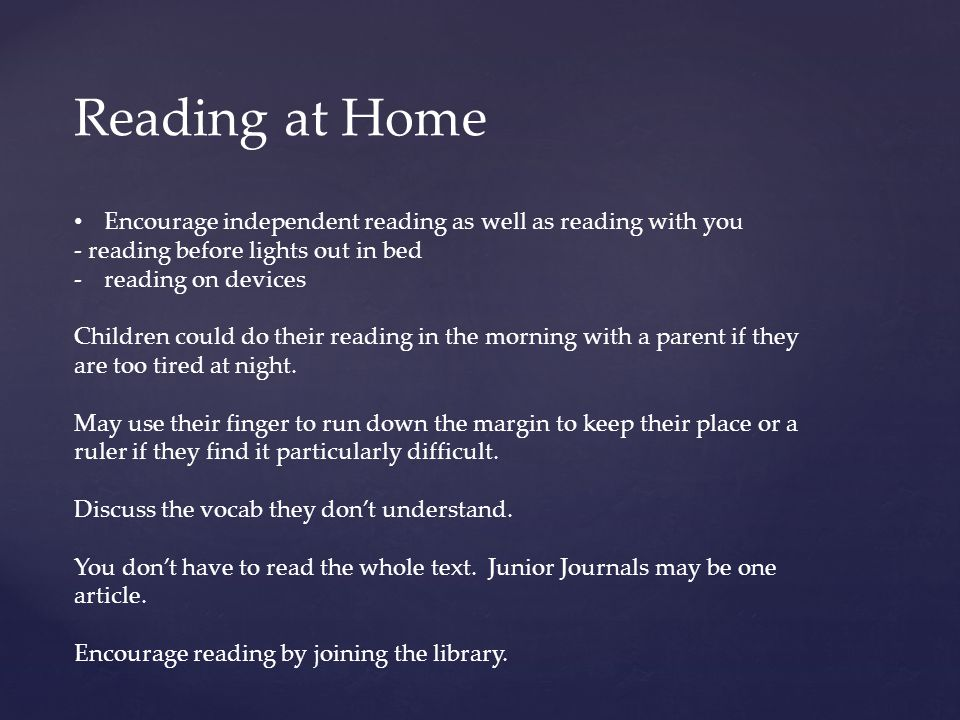 Reading at Home Encourage independent reading as well as reading with you - reading before lights out in bed -reading on devices Children could do their reading in the morning with a parent if they are too tired at night.