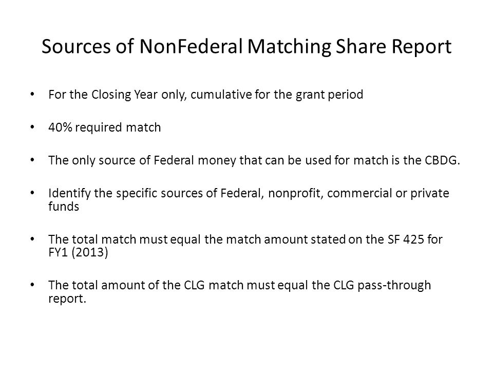 Sources of NonFederal Matching Share Report For the Closing Year only, cumulative for the grant period 40% required match The only source of Federal money that can be used for match is the CBDG.