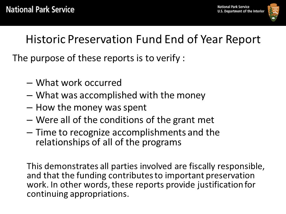 Historic Preservation Fund End of Year Report The purpose of these reports is to verify : – What work occurred – What was accomplished with the money – How the money was spent – Were all of the conditions of the grant met – Time to recognize accomplishments and the relationships of all of the programs This demonstrates all parties involved are fiscally responsible, and that the funding contributes to important preservation work.