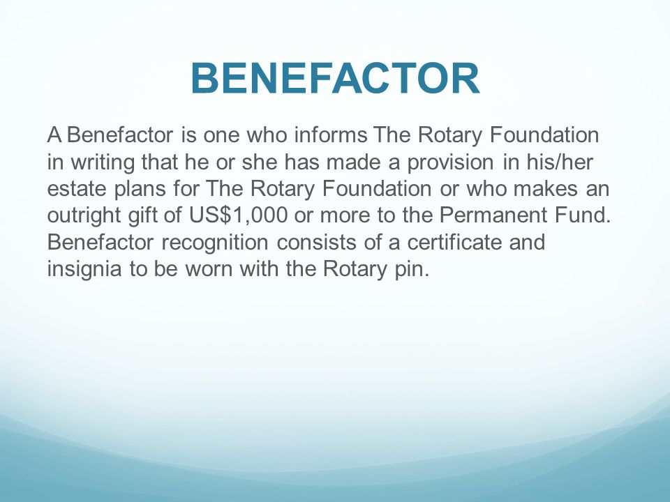 BENEFACTOR A Benefactor is one who informs The Rotary Foundation in writing that he or she has made a provision in his/her estate plans for The Rotary