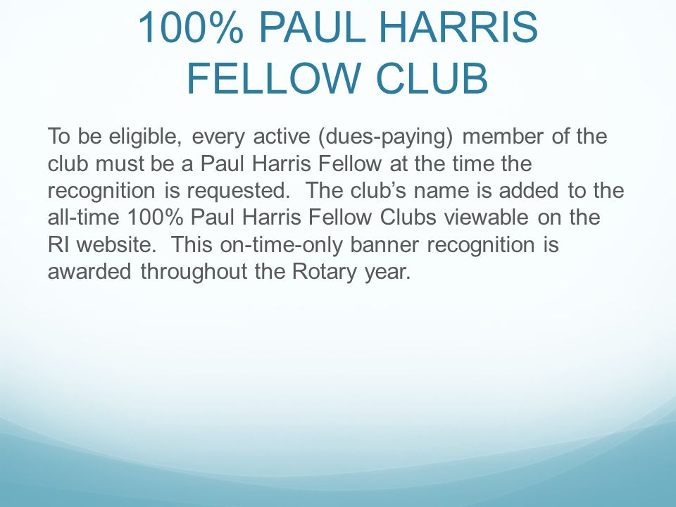 100% PAUL HARRIS FELLOW CLUB To be eligible, every active (dues-paying) member of the club must be a Paul Harris Fellow at the time the recognition is